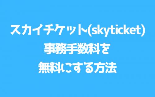 スカイチケット(Skyticket)の事務手数料を無料回避する方法