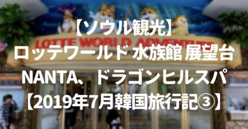【ソウル観光】ロッテワールド(水族館・展望台)、NANTA、ドラゴンヒルスパ【2019年7月韓国旅行記③】